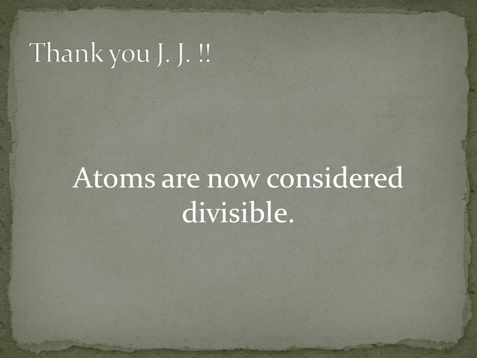 Atoms are now considered divisible.