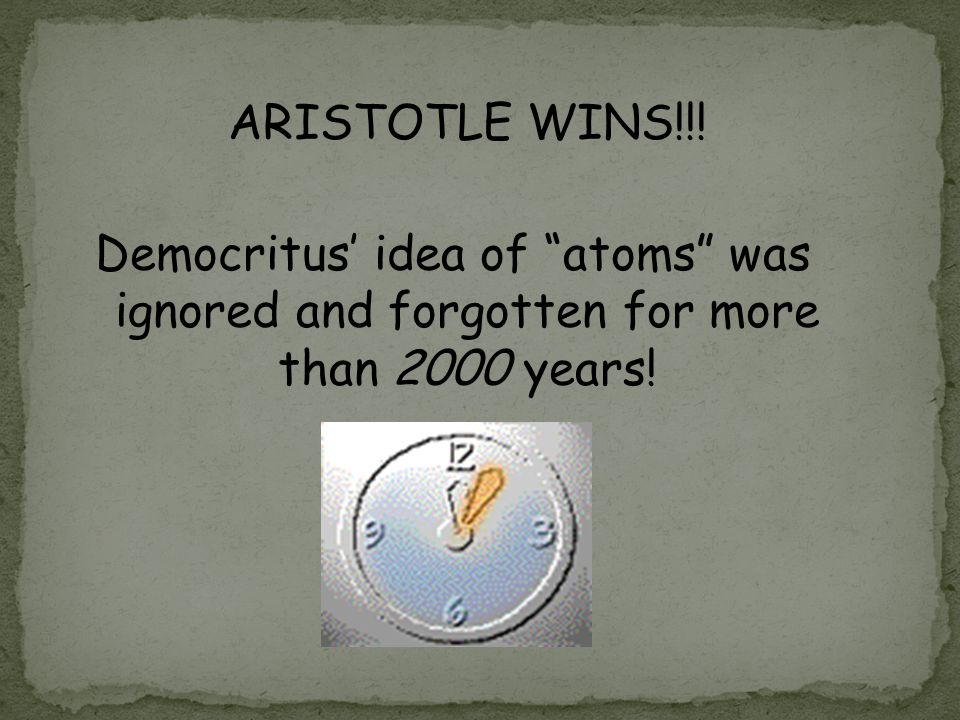 ARISTOTLE WINS!!! Democritus' idea of atoms was ignored and forgotten for more than 2000 years!