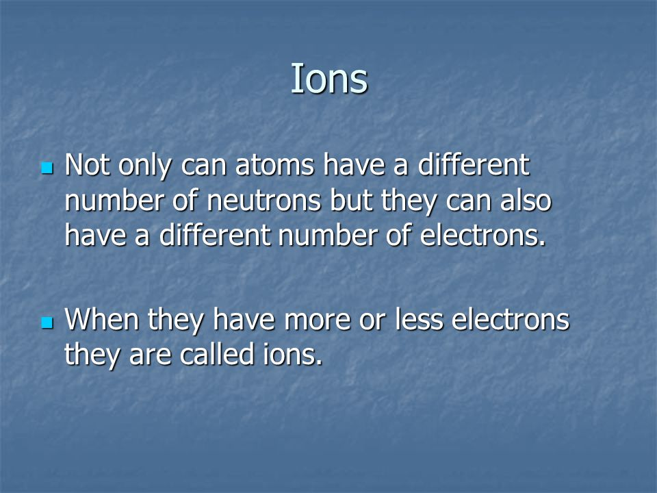 Ions Not only can atoms have a different number of neutrons but they can also have a different number of electrons.