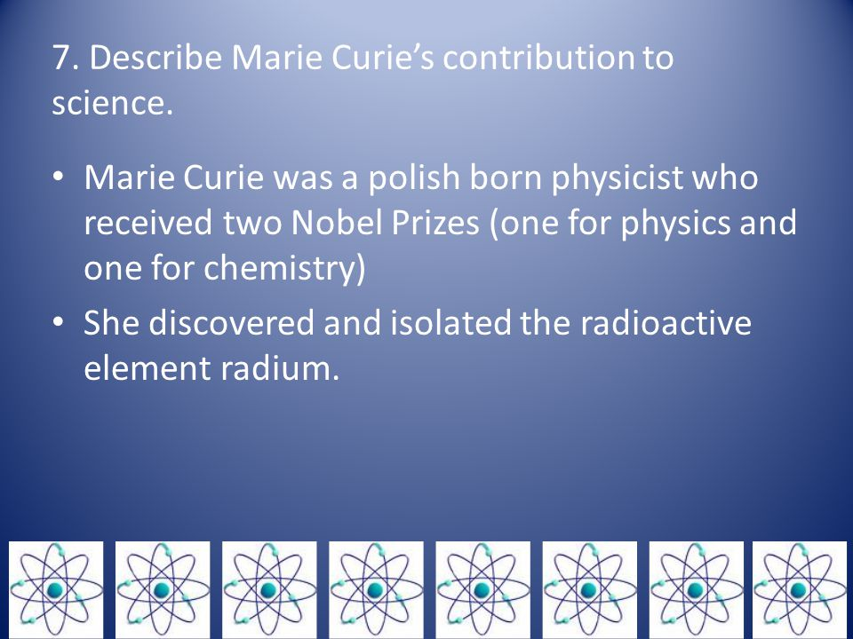 7. Describe Marie Curie's contribution to science.