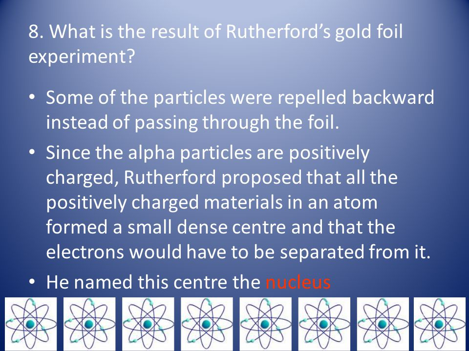 8. What is the result of Rutherford's gold foil experiment