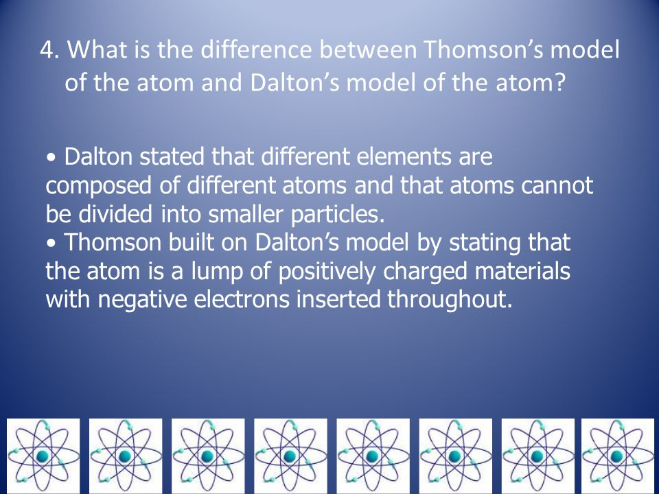 4. What is the difference between Thomson's model of the atom and Dalton's model of the atom