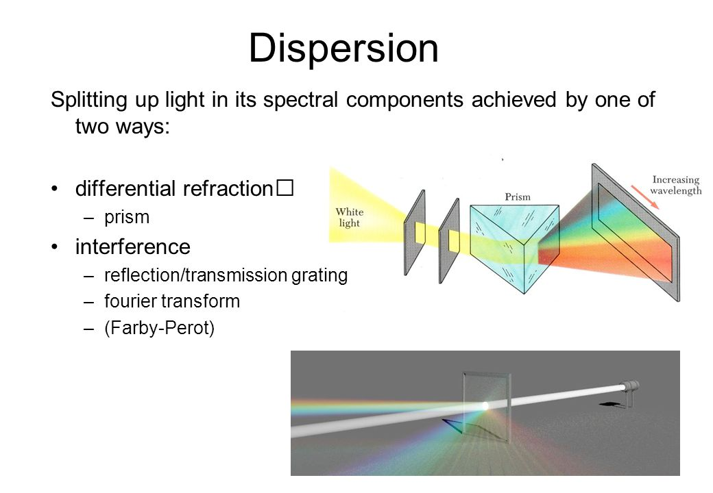 Dispersion Splitting up light in its spectral components achieved by one of two ways: differential refraction