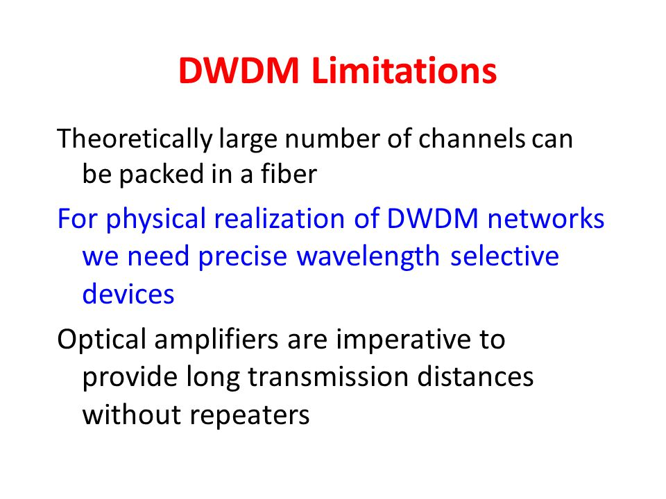 DWDM Limitations Theoretically large number of channels can be packed in a fiber.