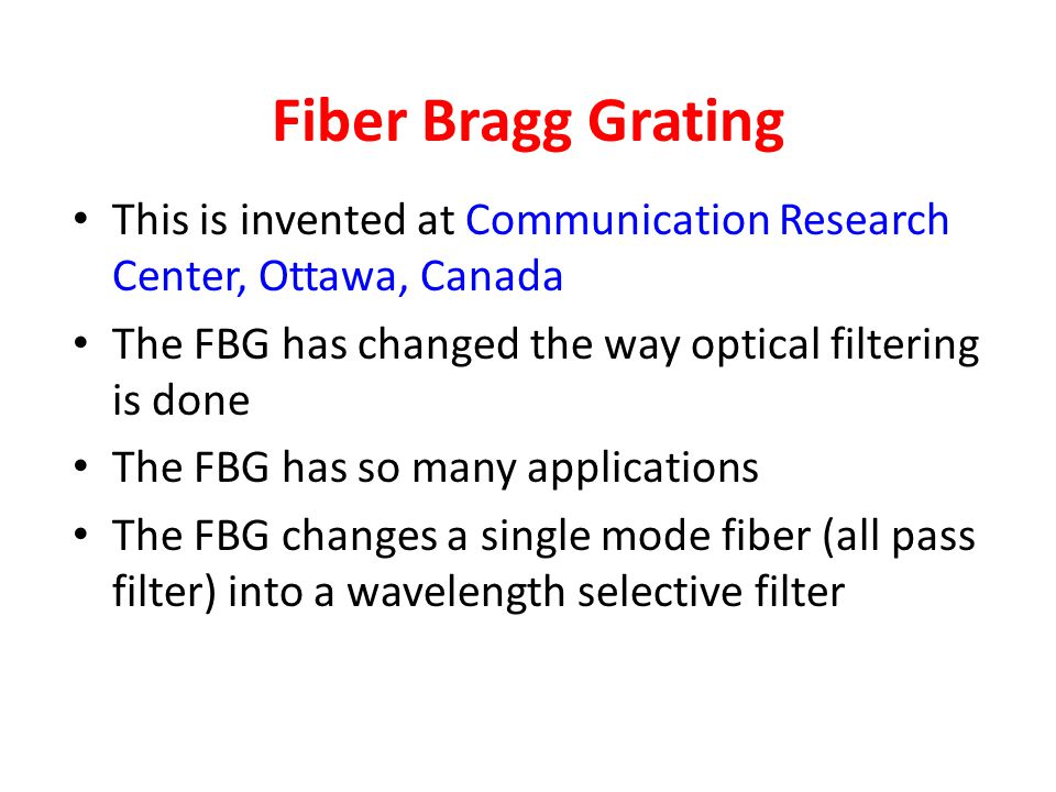 Fiber Bragg Grating This is invented at Communication Research Center, Ottawa, Canada. The FBG has changed the way optical filtering is done.