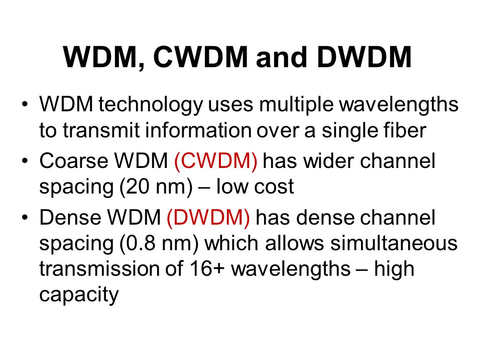 WDM, CWDM and DWDM WDM technology uses multiple wavelengths to transmit information over a single fiber.