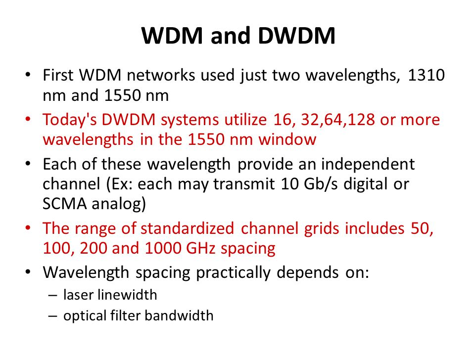 WDM and DWDM First WDM networks used just two wavelengths, 1310 nm and 1550 nm.