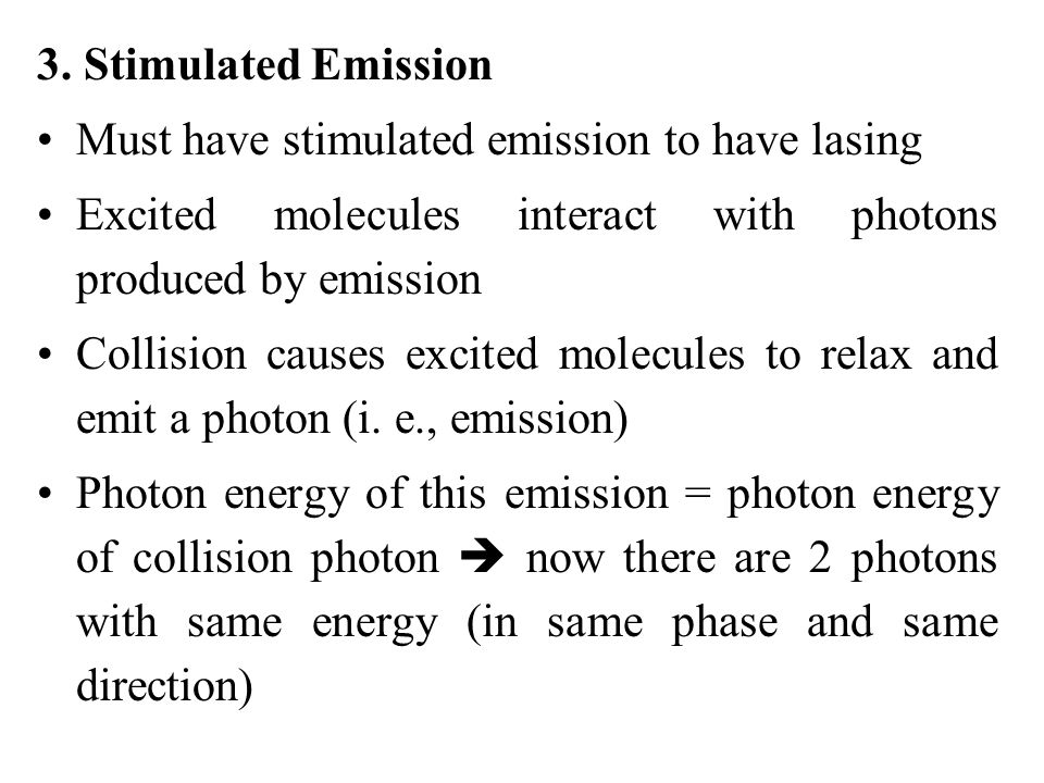 3. Stimulated Emission Must have stimulated emission to have lasing. Excited molecules interact with photons produced by emission.