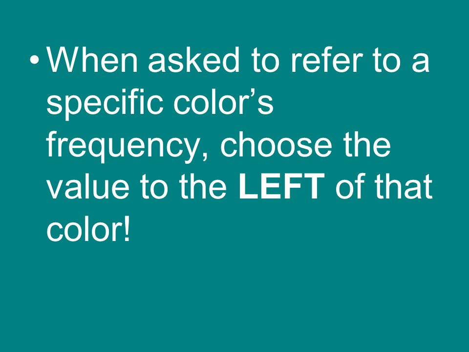 When asked to refer to a specific color's frequency, choose the value to the LEFT of that color!