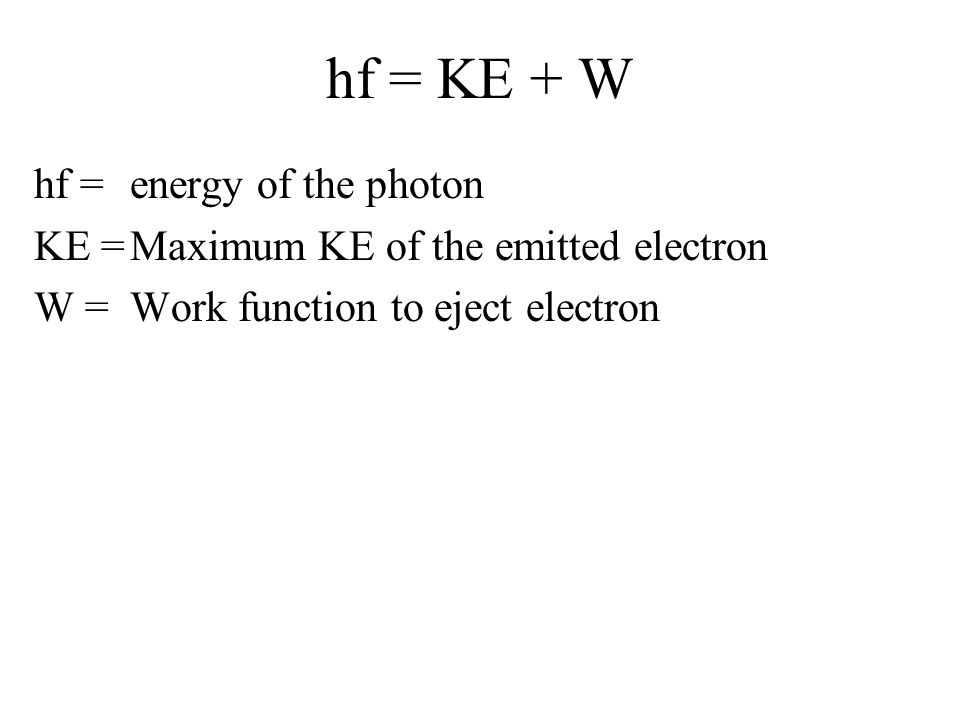 hf = KE + W hf = energy of the photon KE = Maximum KE of the emitted electron W = Work function to eject electron