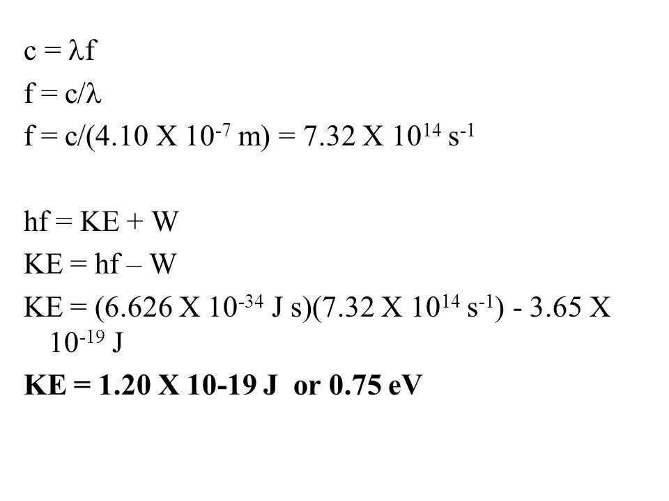 c = lf f = c/l f = c/(4.10 X 10-7 m) = 7.32 X 1014 s-1 hf = KE + W KE = hf – W KE = (6.626 X 10-34 J s)(7.32 X 1014 s-1) - 3.65 X 10-19 J KE = 1.20 X 10-19 J or 0.75 eV