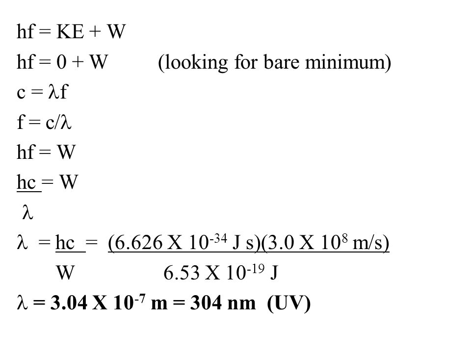 hf = KE + W hf = 0 + W (looking for bare minimum) c = lf f = c/l hf = W hc = W l l = hc = (6.626 X 10-34 J s)(3.0 X 108 m/s) W 6.53 X 10-19 J l = 3.04 X 10-7 m = 304 nm (UV)