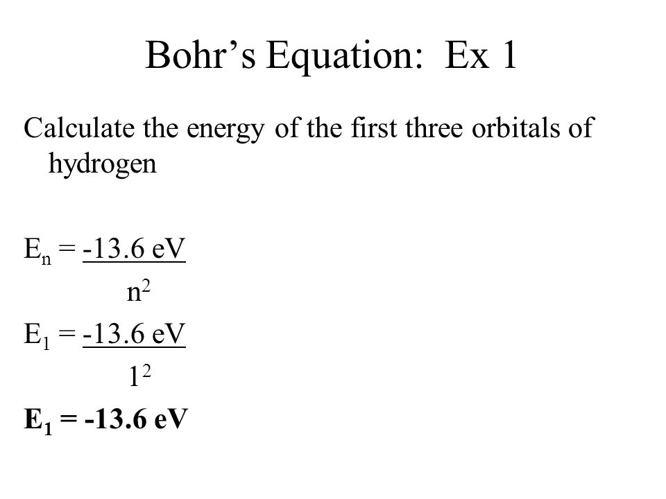 Bohr's Equation: Ex 1 Calculate the energy of the first three orbitals of hydrogen En = -13.6 eV n2 E1 = -13.6 eV 12