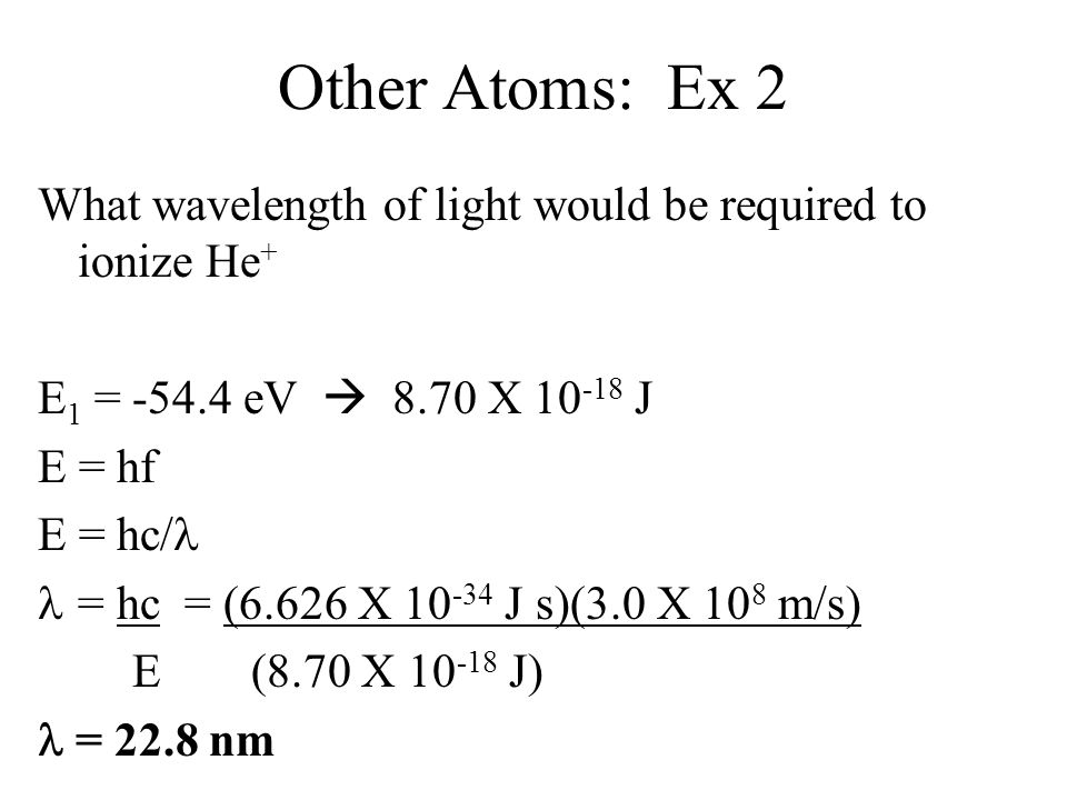 Other Atoms: Ex 2 What wavelength of light would be required to ionize He+ E1 = -54.4 eV  8.70 X 10-18 J.