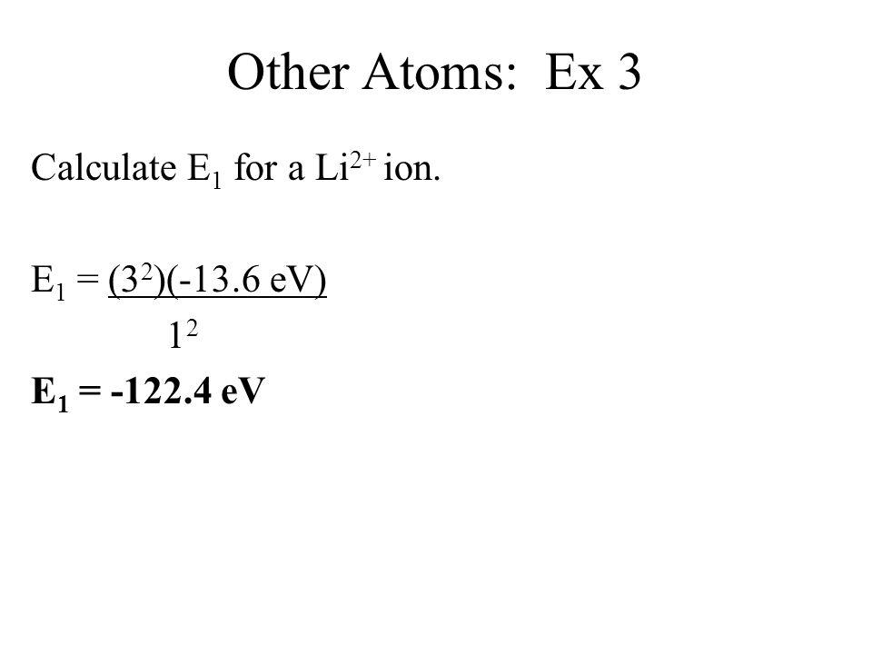 Other Atoms: Ex 3 Calculate E1 for a Li2+ ion. E1 = (32)(-13.6 eV) 12 E1 = -122.4 eV