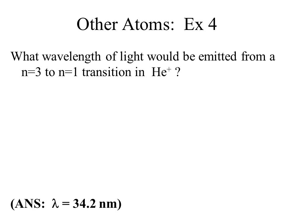 Other Atoms: Ex 4 What wavelength of light would be emitted from a n=3 to n=1 transition in He+ .