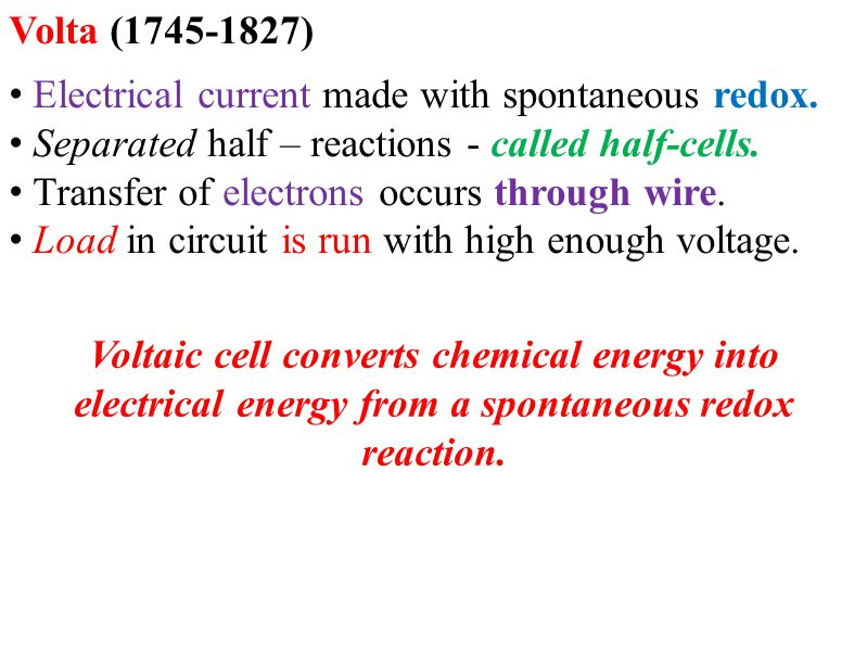 Volta (1745-1827) Electrical current made with spontaneous redox. Separated half – reactions - called half-cells.