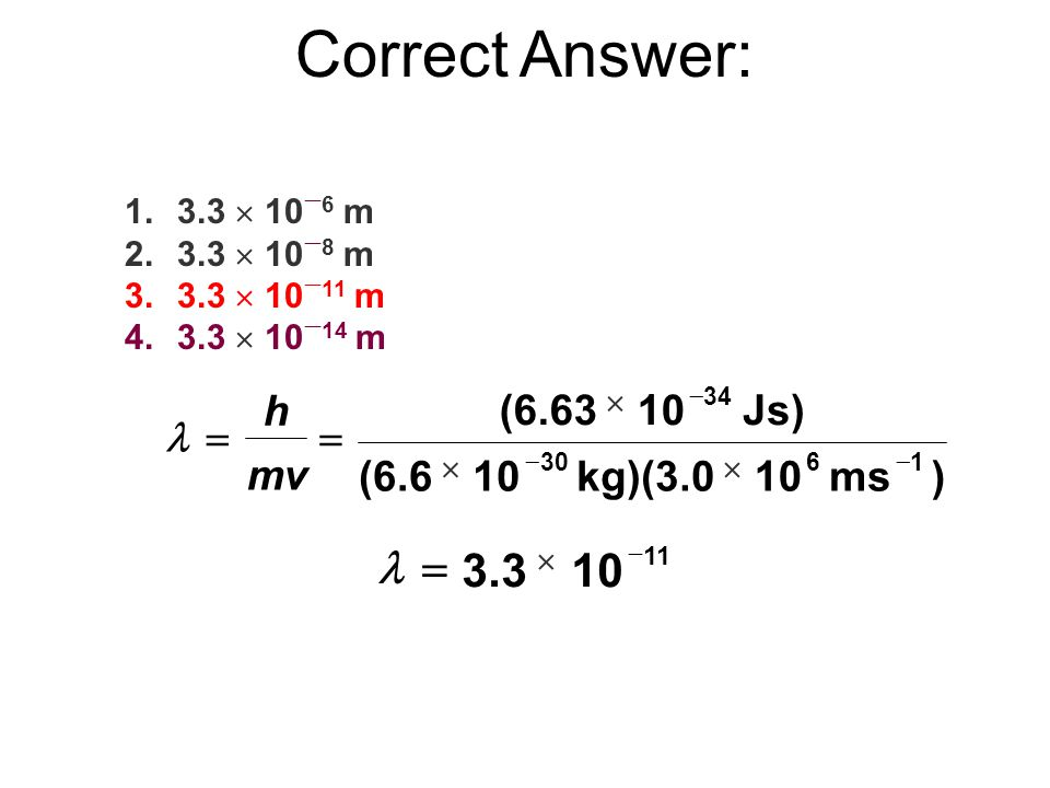 Correct Answer: l = 3.3 10 h (6.63 10 Js) l = = mv (6.6 10 kg)(3.0 10