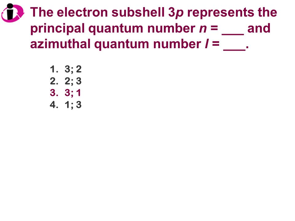 The electron subshell 3p represents the principal quantum number n = ___ and azimuthal quantum number l = ___.