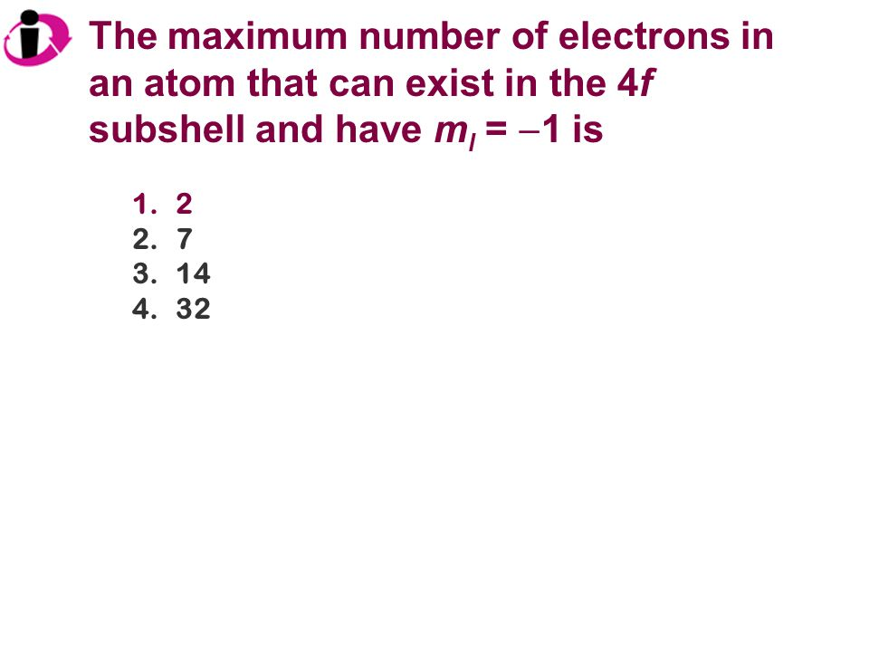 The maximum number of electrons in an atom that can exist in the 4f subshell and have ml = 1 is