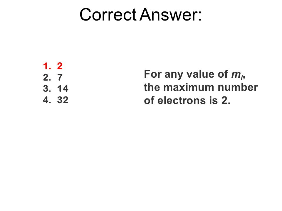 Correct Answer: 2 7 14 32 For any value of ml, the maximum number of electrons is 2.