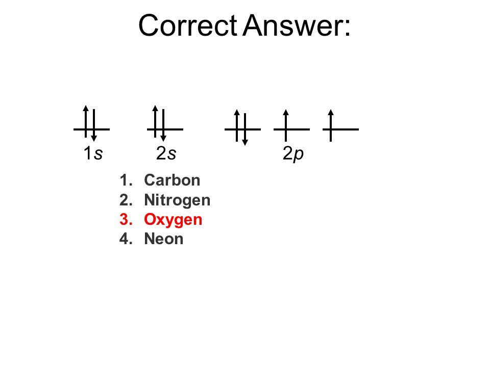 Correct Answer: 1s 2s 2p Carbon Nitrogen Oxygen Neon