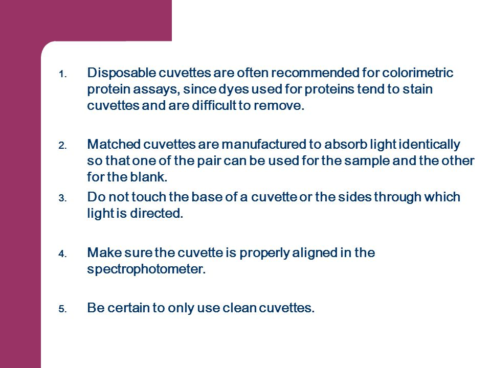 Disposable cuvettes are often recommended for colorimetric protein assays, since dyes used for proteins tend to stain cuvettes and are difficult to remove.
