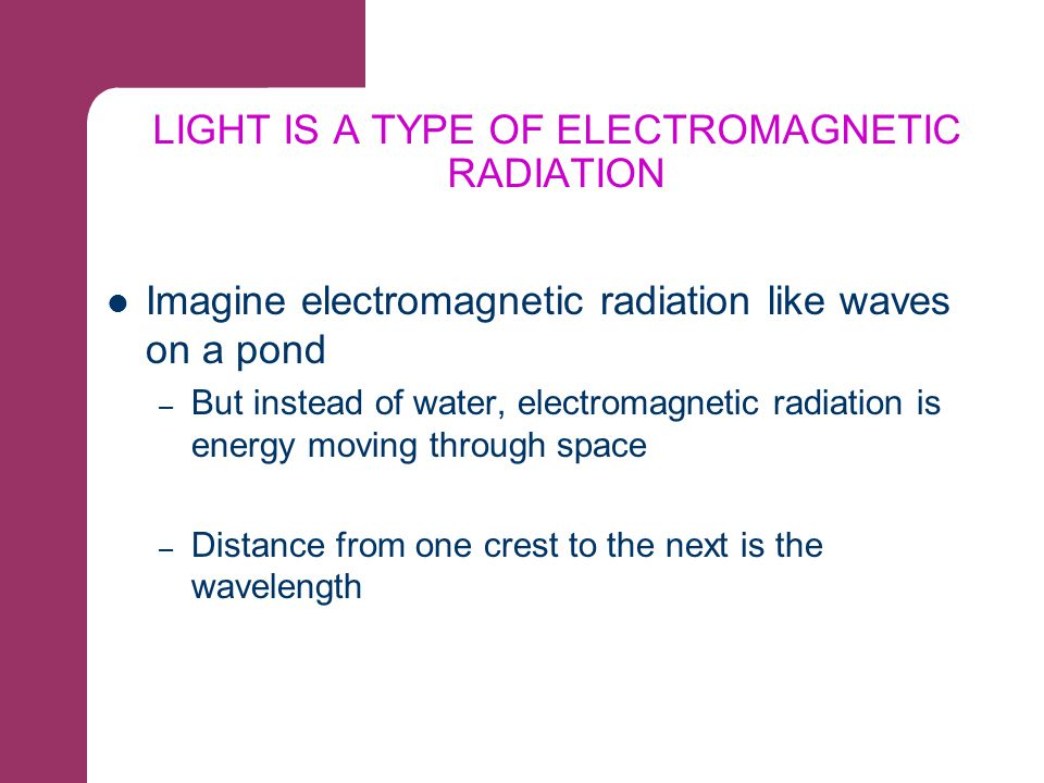 LIGHT IS A TYPE OF ELECTROMAGNETIC RADIATION