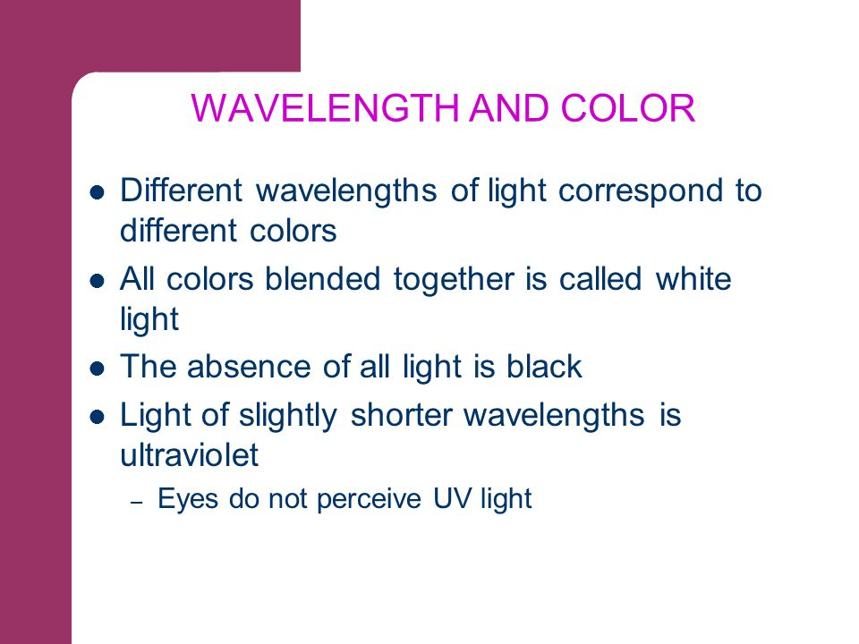 WAVELENGTH AND COLOR Different wavelengths of light correspond to different colors. All colors blended together is called white light.