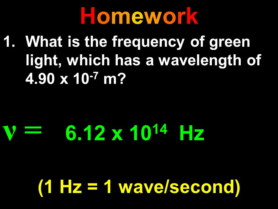 ν = 6.12 x 1014 Hz (1 Hz = 1 wave/second) Homework