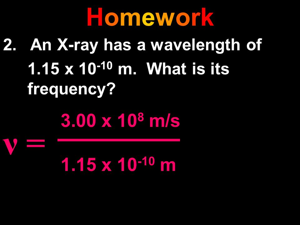 Homework 2. An X-ray has a wavelength of. 1.15 x 10-10 m. What is its frequency ν = 3.00 x 108 m/s.