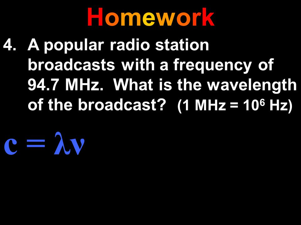Homework A popular radio station broadcasts with a frequency of 94.7 MHz. What is the wavelength of the broadcast (1 MHz = 106 Hz)