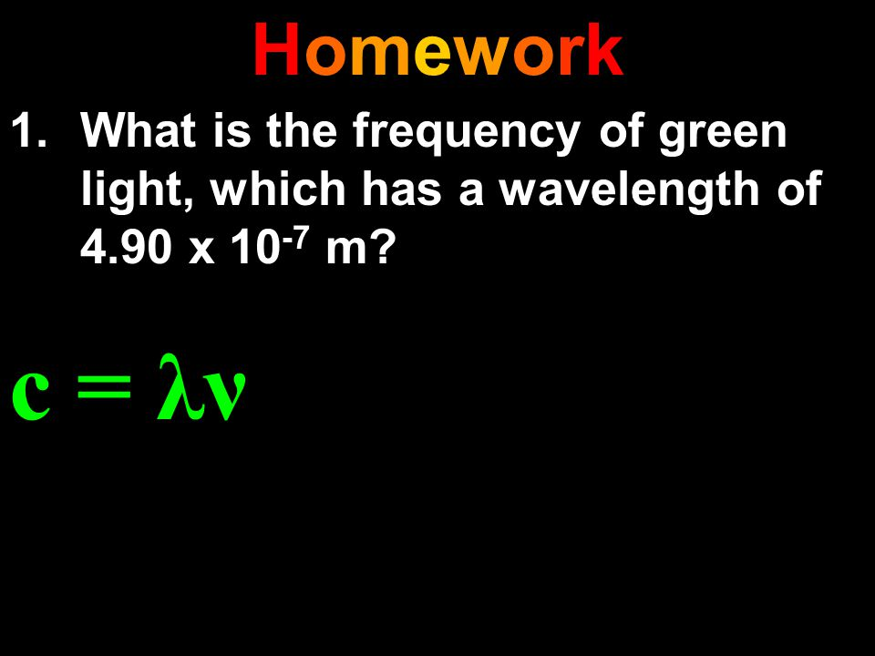 Homework What is the frequency of green light, which has a wavelength of 4.90 x 10-7 m c = λν