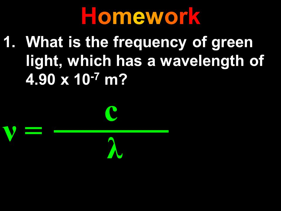 Homework What is the frequency of green light, which has a wavelength of 4.90 x 10-7 m ν = c λ
