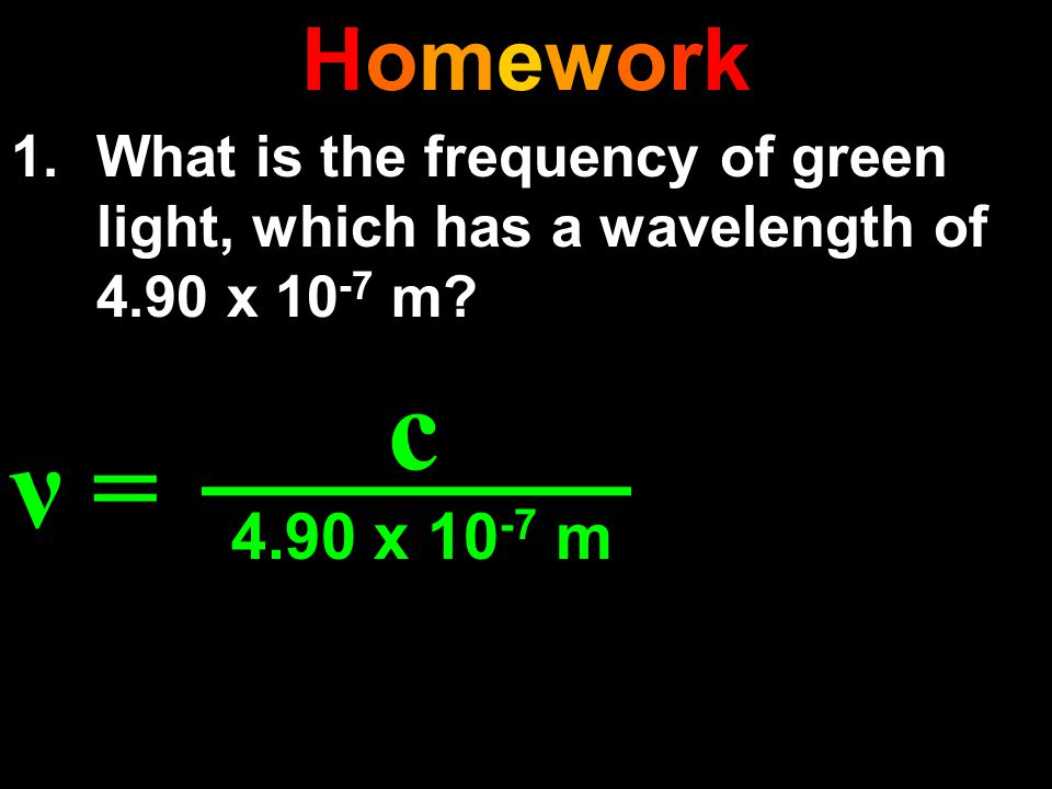 Homework What is the frequency of green light, which has a wavelength of 4.90 x 10-7 m.