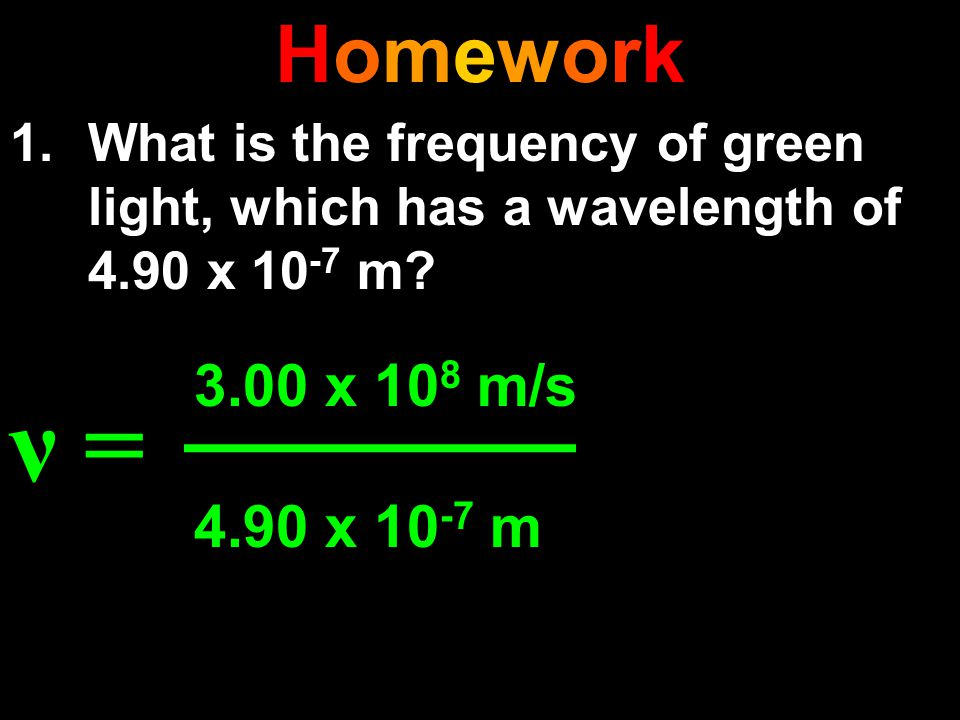 Homework What is the frequency of green light, which has a wavelength of 4.90 x 10-7 m ν = 3.00 x 108 m/s.