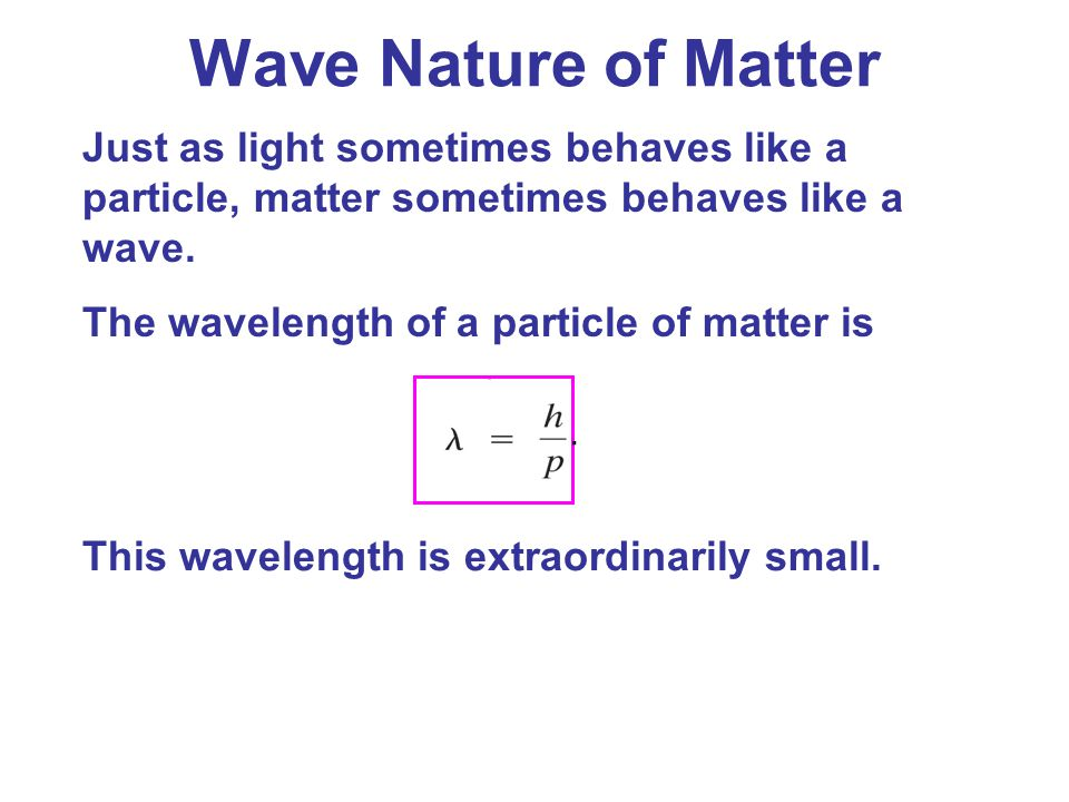 Wave Nature of Matter Just as light sometimes behaves like a particle, matter sometimes behaves like a wave.