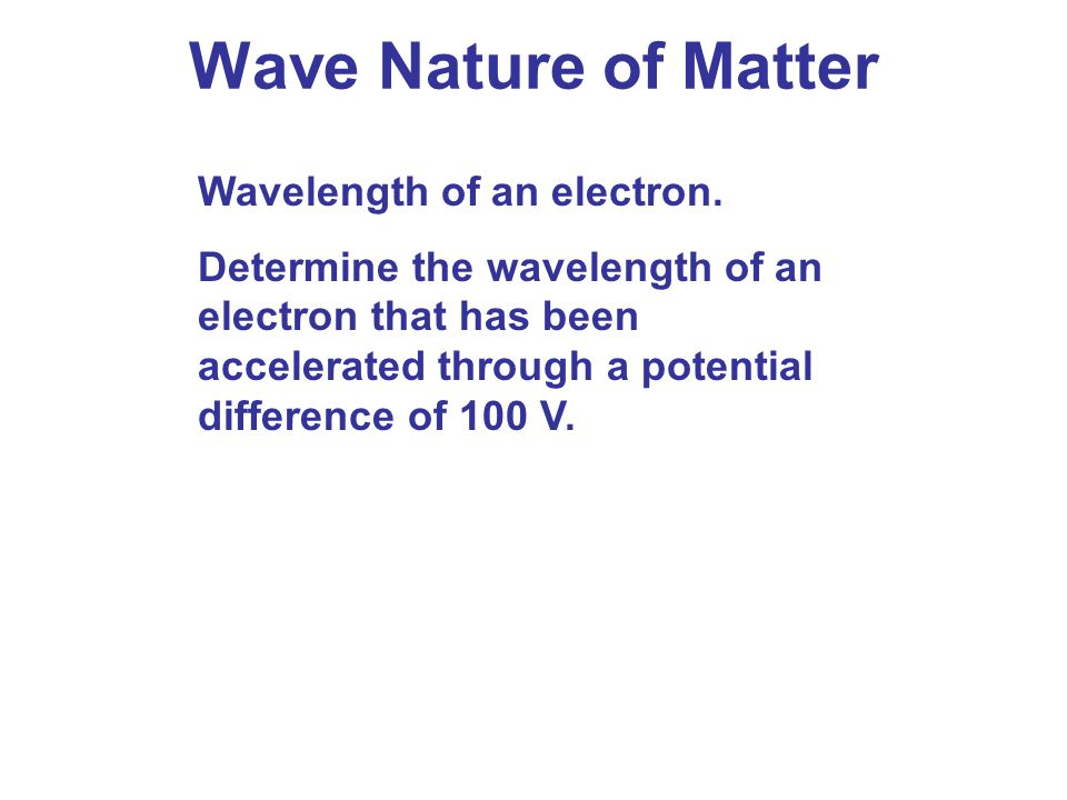 Wave Nature of Matter Wavelength of an electron.