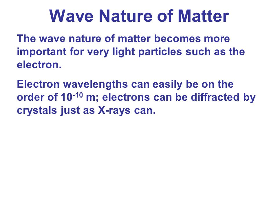 Wave Nature of Matter The wave nature of matter becomes more important for very light particles such as the electron.