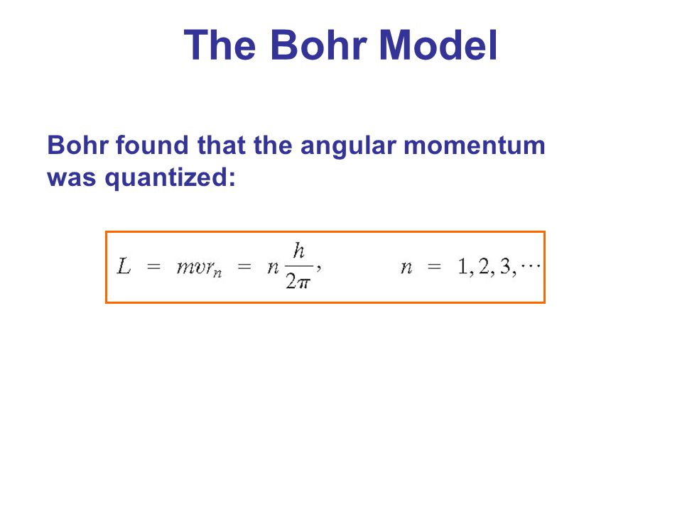 The Bohr Model Bohr found that the angular momentum was quantized: