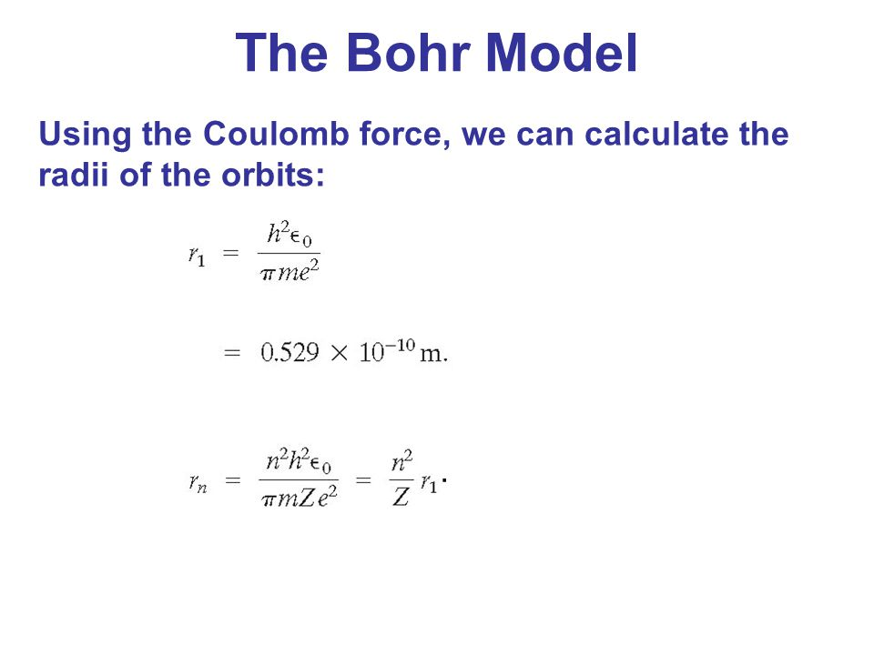 The Bohr Model Using the Coulomb force, we can calculate the radii of the orbits: .