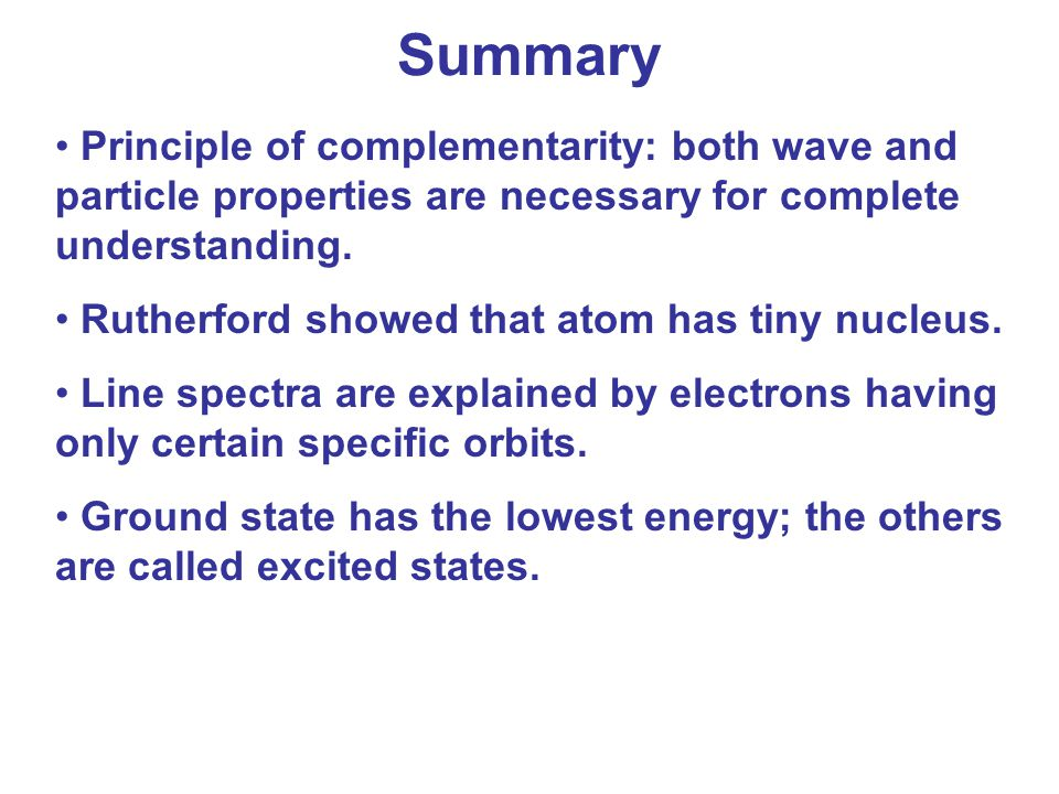 Summary Principle of complementarity: both wave and particle properties are necessary for complete understanding.
