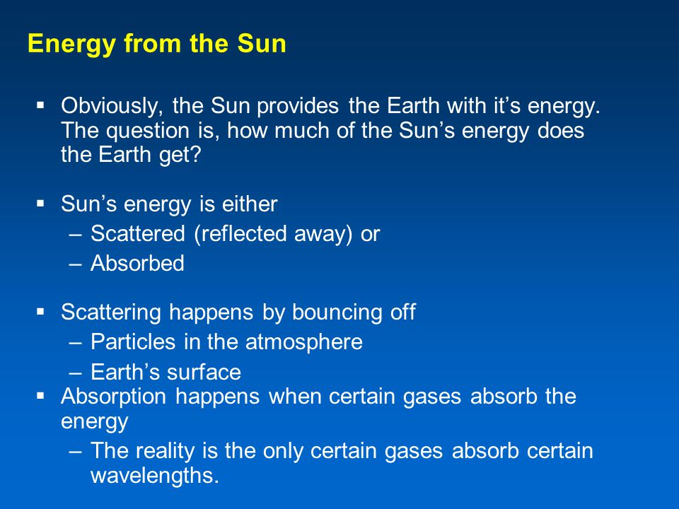 Energy from the Sun Obviously, the Sun provides the Earth with it's energy. The question is, how much of the Sun's energy does the Earth get