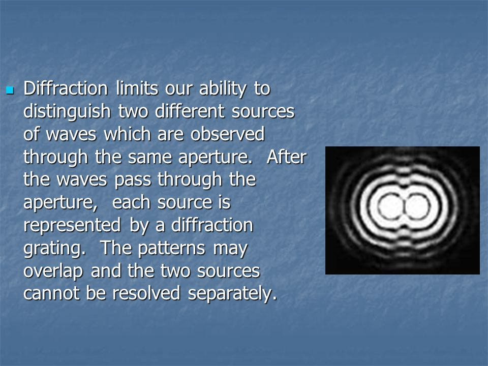 Diffraction limits our ability to distinguish two different sources of waves which are observed through the same aperture.