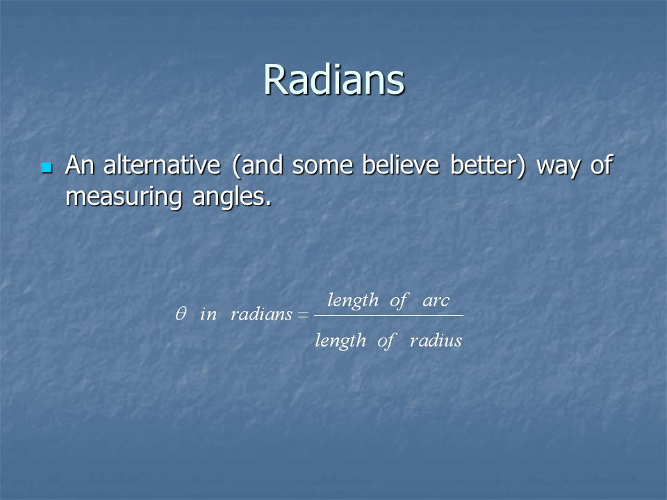 Radians An alternative (and some believe better) way of measuring angles.