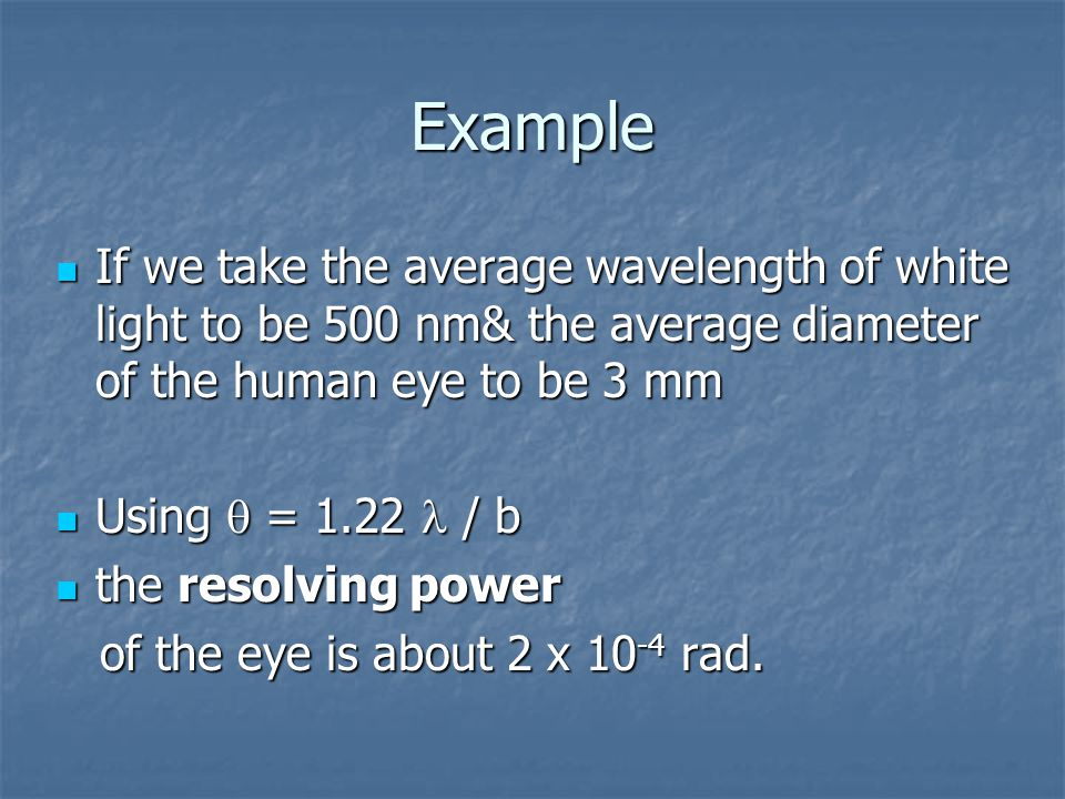 Example If we take the average wavelength of white light to be 500 nm& the average diameter of the human eye to be 3 mm.