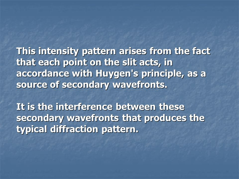 This intensity pattern arises from the fact that each point on the slit acts, in accordance with Huygen s principle, as a source of secondary wavefronts.