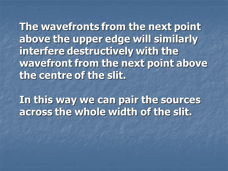 The wavefronts from the next point above the upper edge will similarly interfere destructively with the wavefront from the next point above the centre of the slit.