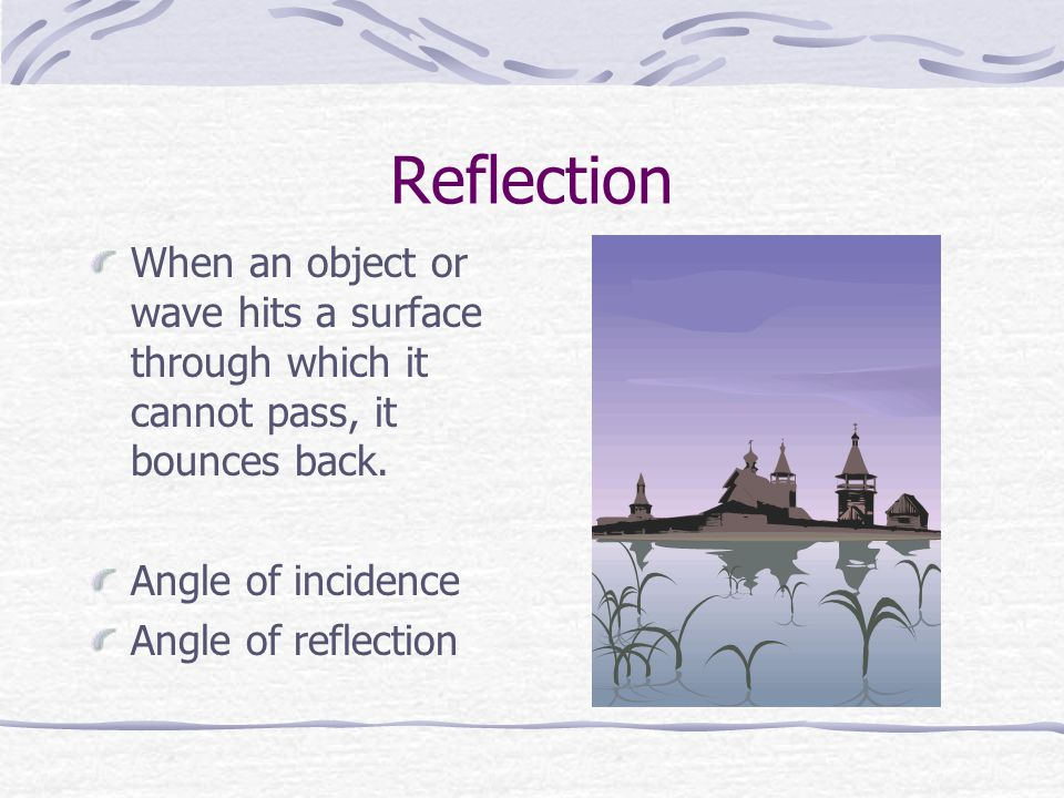 Reflection When an object or wave hits a surface through which it cannot pass, it bounces back. Angle of incidence.
