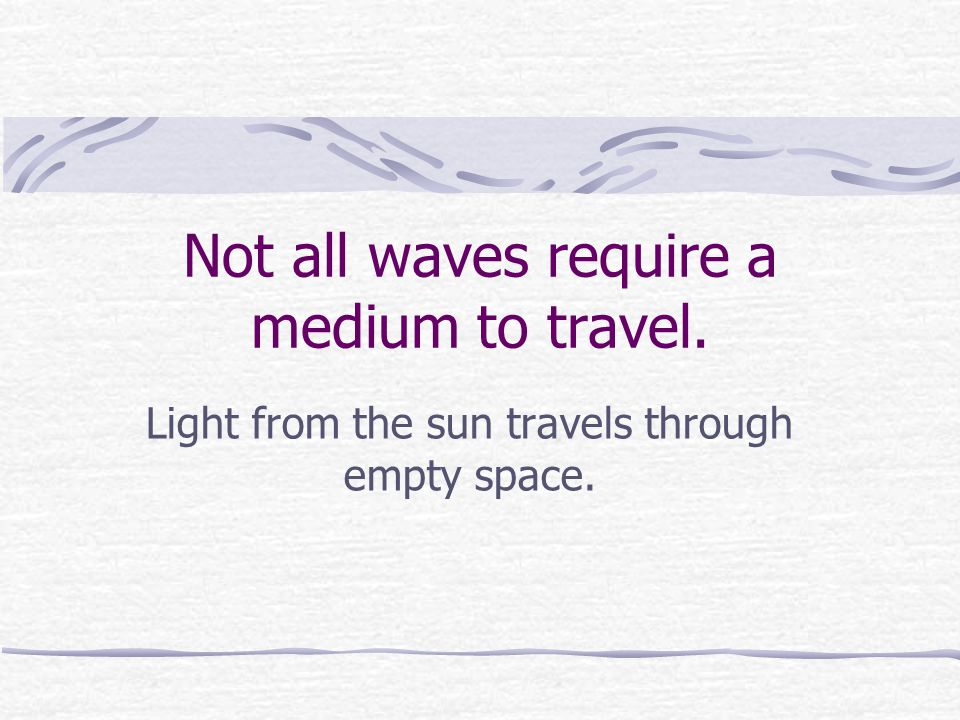 Not all waves require a medium to travel.